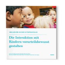 Inklusion in der Kitapraxis - Die Interaktion mit Kindern vorurteilsbewusst gestalten